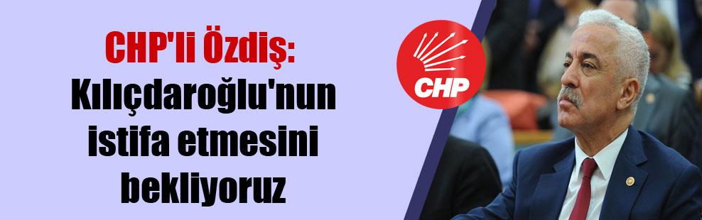 CHP'li Özdiş: Kılıçdaroğlu'nun istifa etmesini bekliyoruz