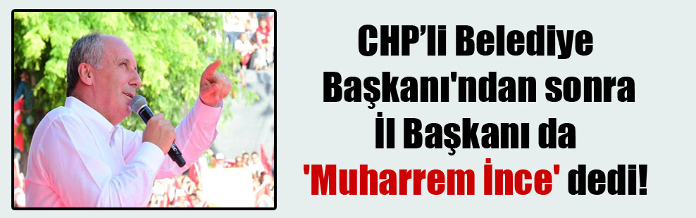 CHP'li Belediye Başkanı'ndan sonra İl Başkanı da 'Muharrem İnce' dedi!