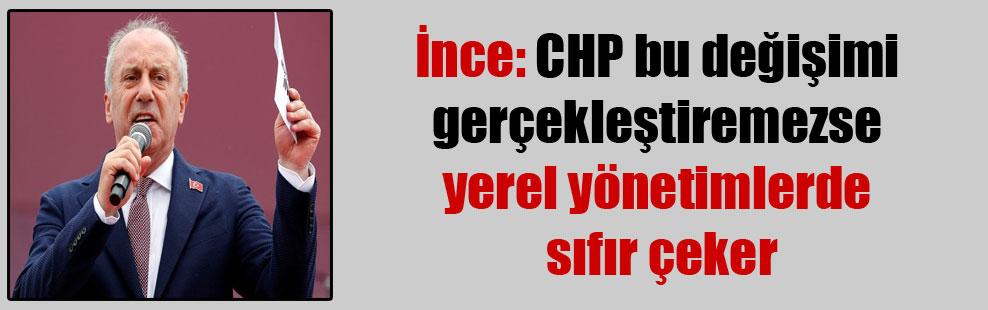 İnce: CHP bu değişimi gerçekleştiremezse yerel yönetimlerde sıfır çeker