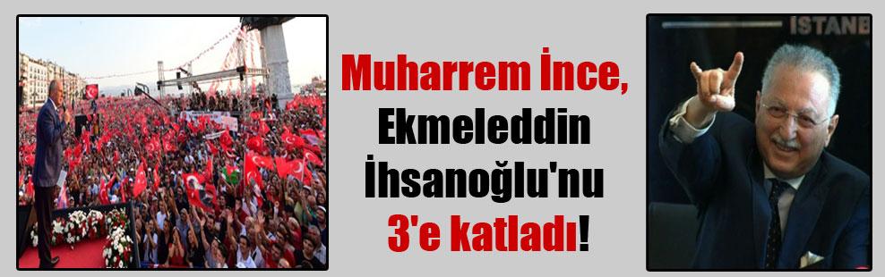 Muharrem İnce, Ekmeleddin İhsanoğlu'nu 3'e katladı!