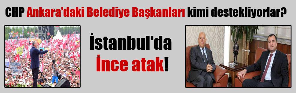 CHP Ankara'daki Belediye Başkanları kimi destekliyorlar? İstanbul'da İnce atak!