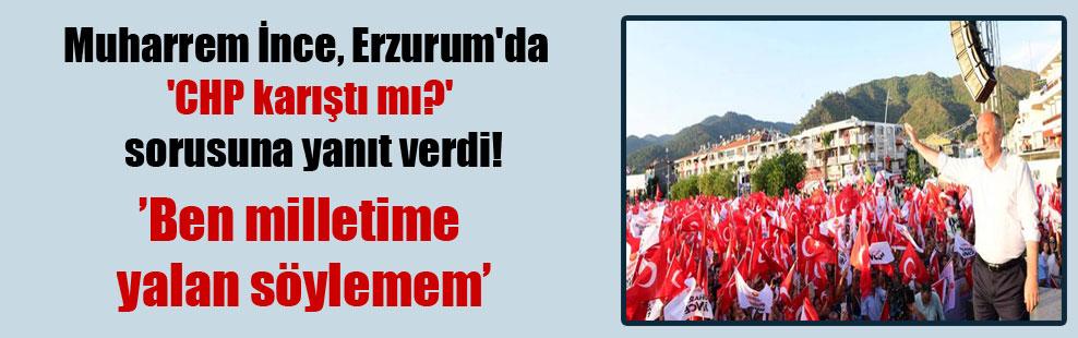 Muharrem İnce, Erzurum'da 'CHP karıştı mı?' sorusuna yanıt verdi!