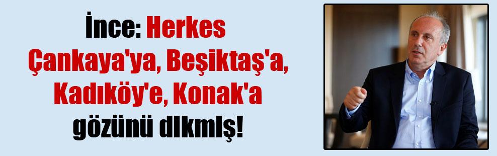 İnce: Herkes Çankaya'ya, Beşiktaş'a Kadıköy'e, Konak'a gözünü dikmiş!