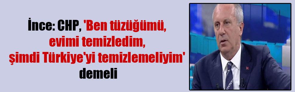 İnce: CHP, 'Ben tüzüğümü, evimi temizledim, şimdi Türkiye'yi temizlemeliyim' demeli!