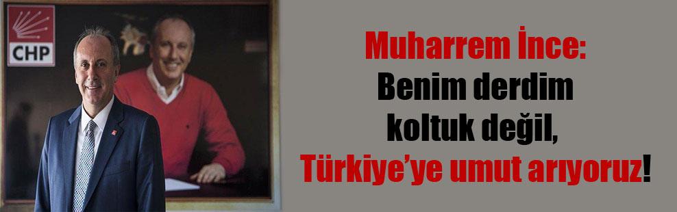 Muharrem İnce: Benim derdim koltuk değil, Türkiye'ye umut arıyoruz!