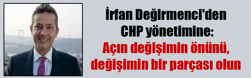 İrfan Değirmenci'den CHP yönetimine: Açın değişimin önünü, değişimin bir parçası olun