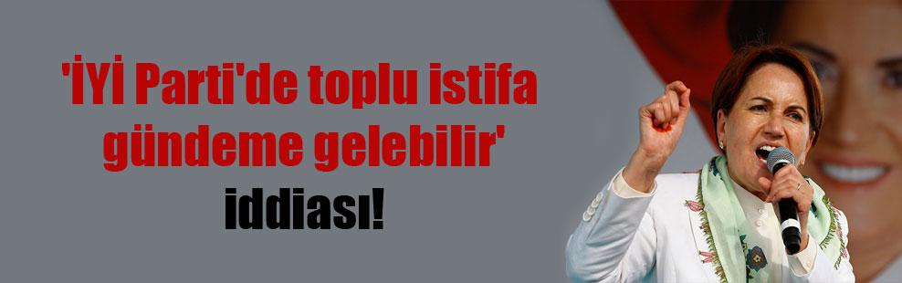 'İYİ Parti'de toplu istifa gündeme gelebilir' iddiası!