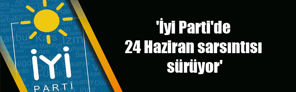 'İyi Parti'de 24 Haziran sarsıntısı sürüyor'