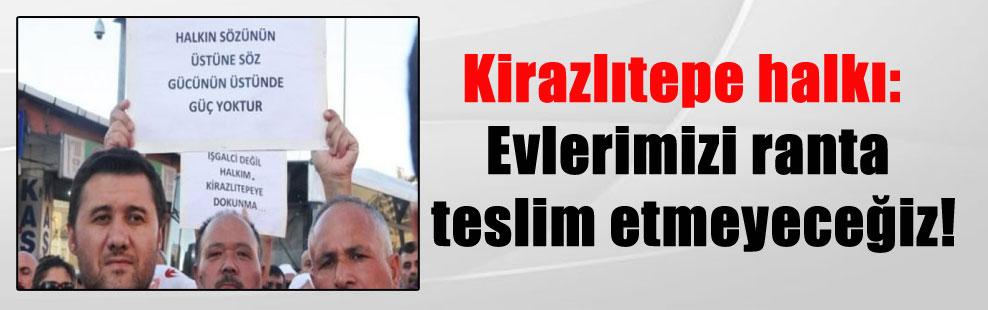 Kirazlıtepe halkı: Evlerimizi ranta teslim etmeyeceğiz!