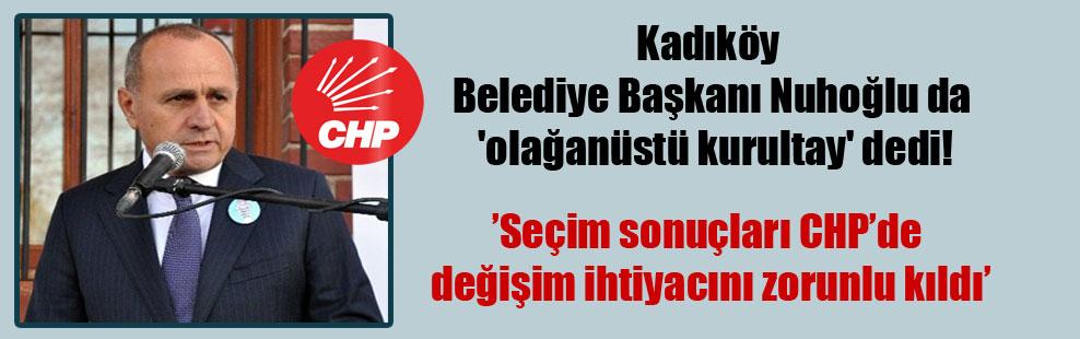 Kadıköy Belediye Başkanı Nuhoğlu da 'olağanüstü kurultay' dedi!