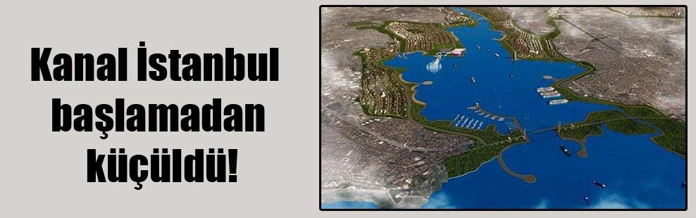 Kanal İstanbul başlamadan küçüldü!