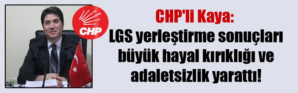 CHP'li Kaya: LGS yerleştirme sonuçları büyük hayal kırıklığı ve adaletsizlik yarattı!