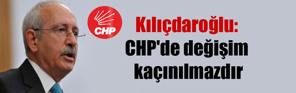 Kılıçdaroğlu: CHP'de değişim kaçınılmazdır