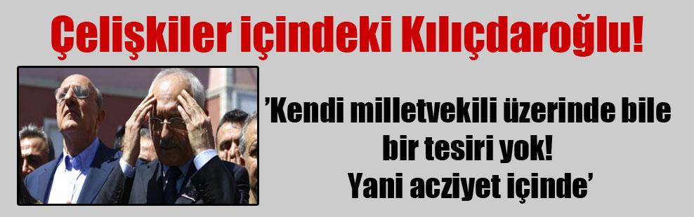 Çelişkiler içindeki Kılıçdaroğlu!