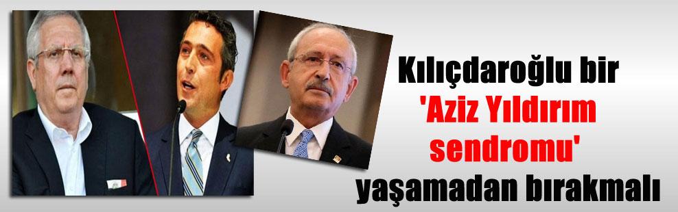 Kılıçdaroğlu bir 'Aziz Yıldırım sendromu' yaşamadan bırakmalı