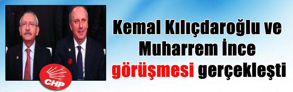 Kemal Kılıçdaroğlu ve Muharrem İnce görüşmesi gerçekleşti