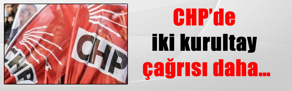 CHP'de iki kurultay çağrısı daha…