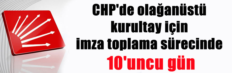 CHP'de olağanüstü kurultay için imza toplama sürecinde 10'uncu gün