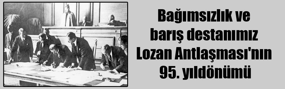 Bağımsızlık ve barış destanımız Lozan Antlaşması'nın 95. yıldönümü