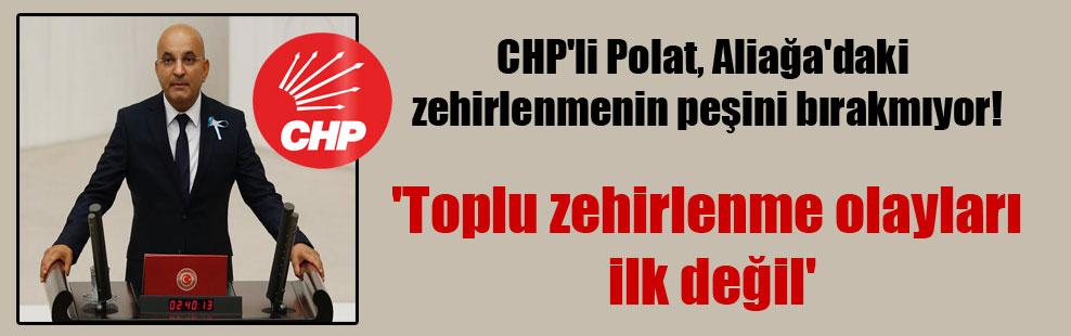 CHP'li Polat, Aliağa'daki zehirlenmenin peşini bırakmıyor!