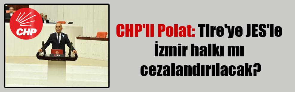 CHP'li Polat: Tire'ye JES'le İzmir halkı mı cezalandırılacak?