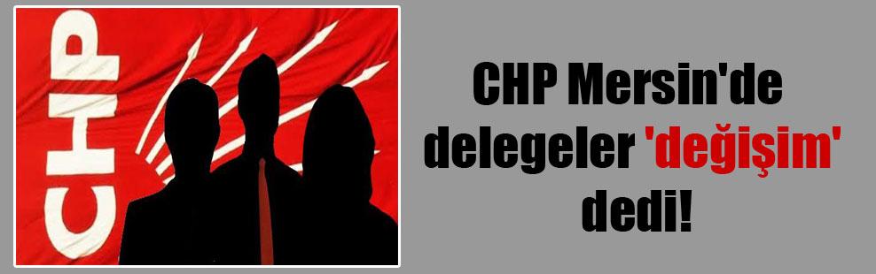 CHP Mersin'de delegeler 'değişim' dedi!