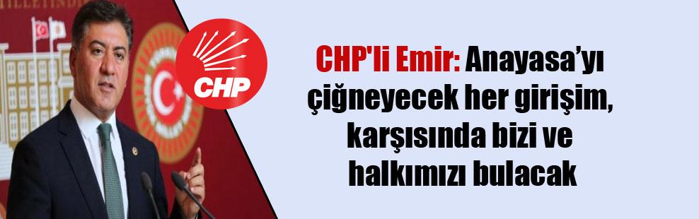 CHP'li Emir: Anayasa'yı çiğneyecek her girişim, karşısında bizi ve halkımızı bulacak