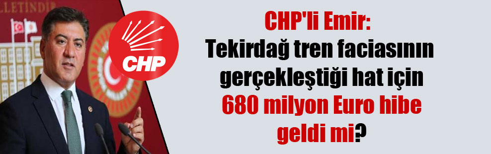 CHP'li Emir: Tekirdağ tren faciasının gerçekleştiği hat için 680 milyon Euro hibe geldi mi?
