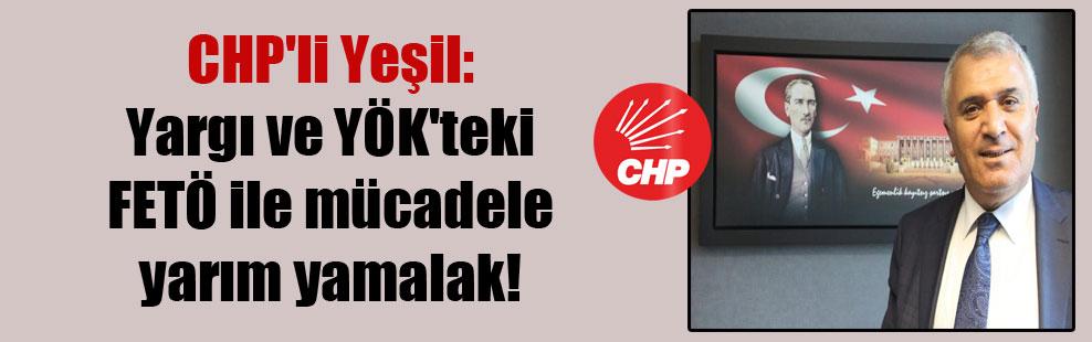 CHP'li Yeşil: Yargı ve YÖK'teki FETÖ ile mücadele yarım yamalak!