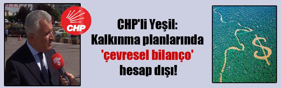 CHP'li Yeşil: Kalkınma planlarında 'çevresel bilanço' hesap dışı!