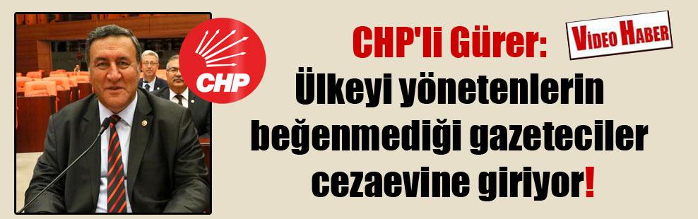 CHP'li Gürer: Ülkeyi yönetenlerin beğenmediği gazeteciler cezaevine giriyor!