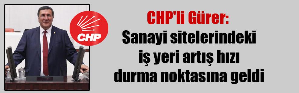 CHP'li Gürer: Sanayi sitelerindeki iş yeri artış hızı durma noktasına geldi