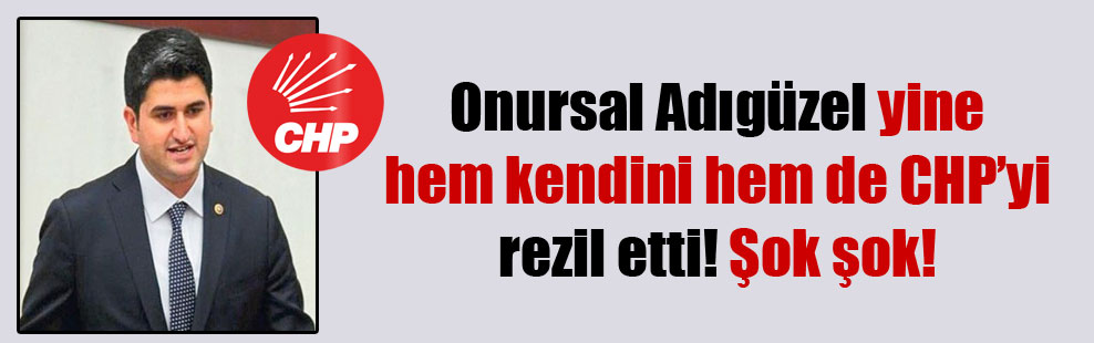 Onursal Adıgüzel yine hem kendini hem de CHP'yi rezil etti! Şok şok!