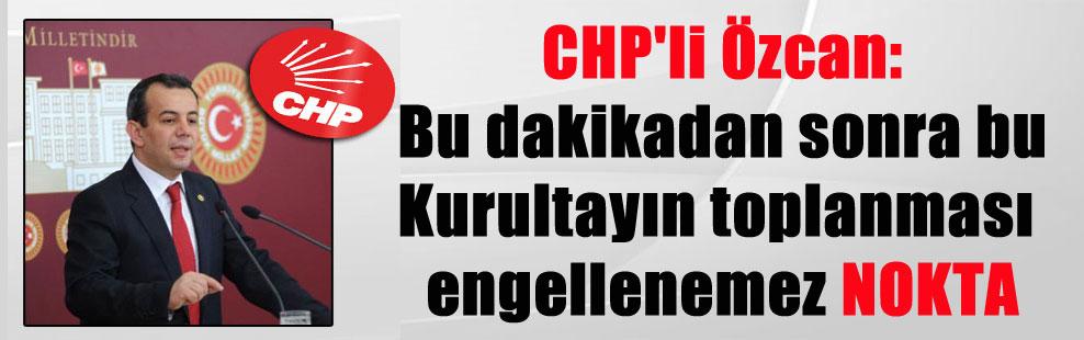 CHP'li Özcan: Bu dakikadan sonra bu Kurultayın toplanması engellenemez NOKTA