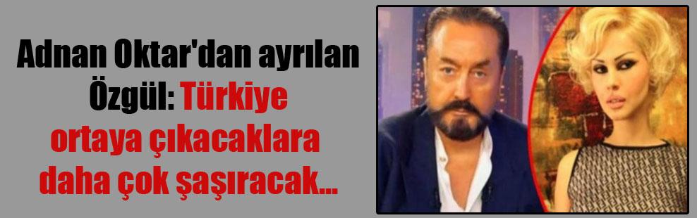 Adnan Oktar'dan ayrılan Özgül: Türkiye ortaya çıkacaklara daha çok şaşıracak…