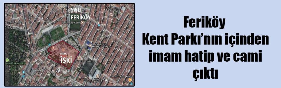 Feriköy Kent Parkı'nın içinden imam hatip ve cami çıktı