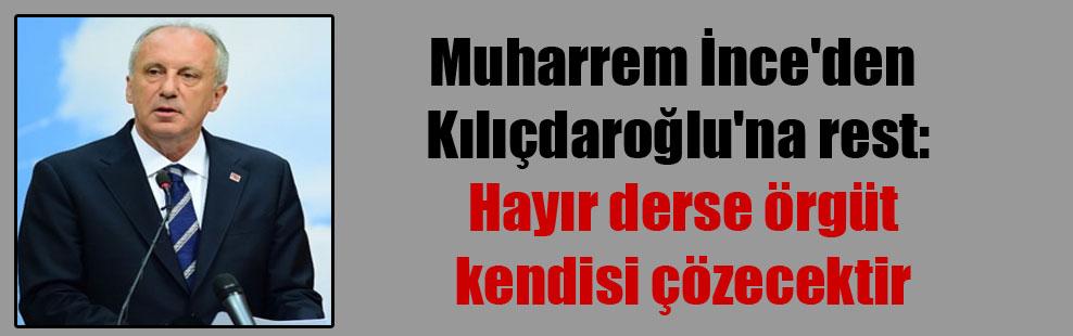 Muharrem İnce'den Kılıçdaroğlu'na rest: Hayır derse örgüt kendisi çözecektir