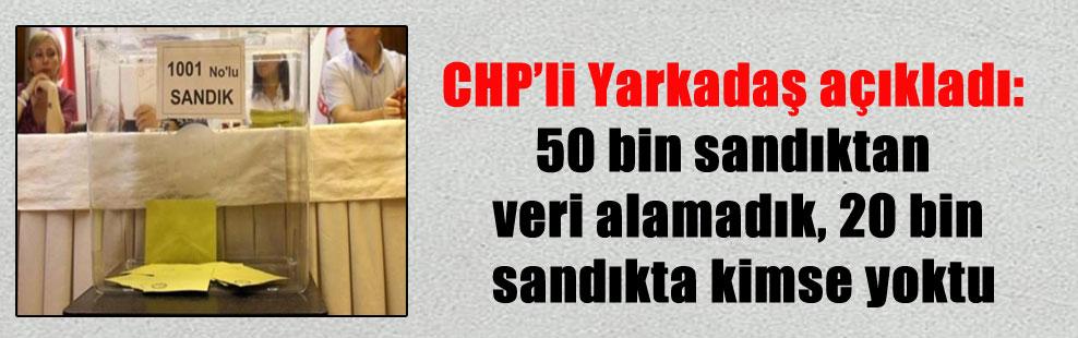 CHP'li Yarkadaş açıkladı: 50 bin sandıktan veri alamadık, 20 bin sandıkta kimse yoktu
