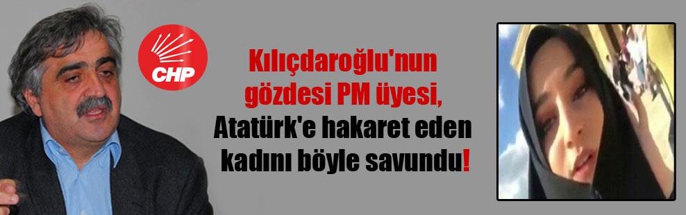 Kılıçdaroğlu'nun gözdesi PM üyesi, Atatürk'e hakaret eden kadını böyle savundu!