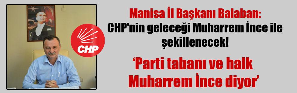 Manisa İl Başkanı Balaban: CHP'nin geleceği Muharrem İnce ile şekillenecek!