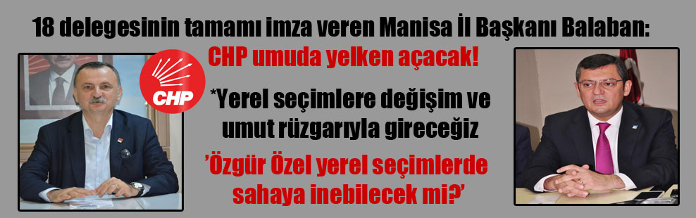 18 delegesinin tamamı imza veren Manisa İl Başkanı Balaban: CHP umuda yelken açacak!