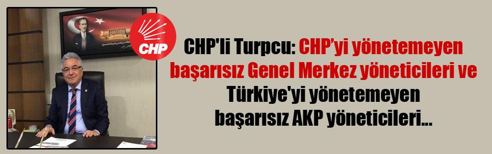 CHP'li Turpcu: CHP'yi yönetemeyen başarısız Genel Merkez yöneticileri ve Türkiye'yi yönetemeyen başarısız AKP yöneticileri…