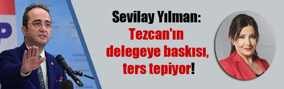 Sevilay Yılman: Tezcan'ın delegeye baskısı, ters tepiyor!
