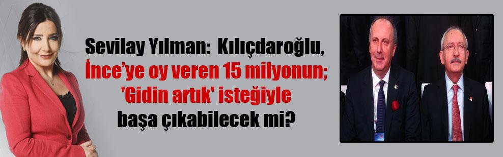 Sevilay Yılman:  Kılıçdaroğlu, İnce'ye oy veren 15 milyonun; 'Gidin artık' isteğiyle başa çıkabilecek mi?