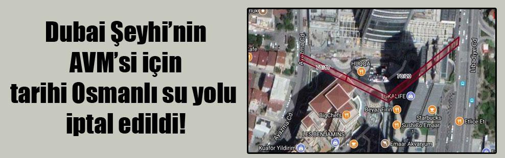 Dubai Şeyhi'nin AVM'si için tarihi Osmanlı su yolu iptal edildi!