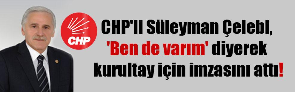 CHP'li Süleyman Çelebi, 'Ben de varım' diyerek kurultay için imzasını attı!