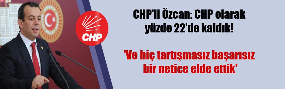 CHP'li Özcan: CHP olarak yüzde 22'de kaldık! 'Ve hiç tartışmasız başarısız bir netice elde ettik'