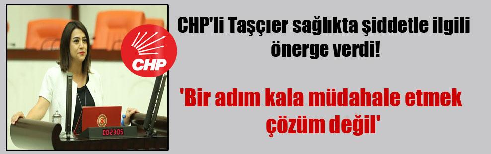 CHP'li Taşçıer sağlıkta şiddetle ilgili önerge verdi! 'Bir adım kala müdahale etmek çözüm değil'
