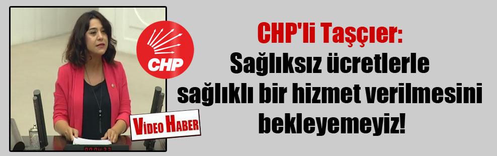 CHP'li Taşçıer: Sağlıksız ücretlerle sağlıklı bir hizmet verilmesini bekleyemeyiz!
