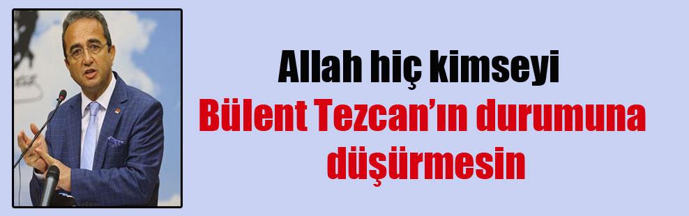 Allah hiç kimseyi Bülent Tezcan'ın durumuna düşürmesin